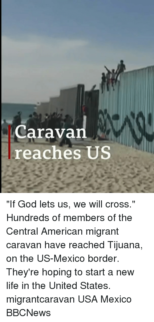 "God, Life, and Memes: Caravan  reaches US ""If God lets us, we will cross."" Hundreds of members of the Central American migrant caravan have reached Tijuana, on the US-Mexico border. They're hoping to start a new life in the United States. migrantcaravan USA Mexico BBCNews"