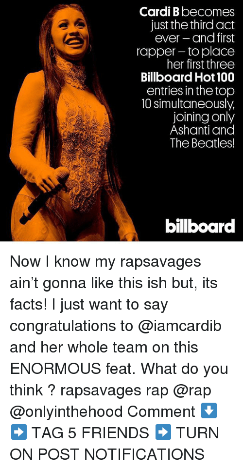 billboard hot 100: Cardi B becomes  just the third act  ever and first  rapper- to place  her first three  Billboard Hot 100  entries in the top  10 simultaneously,  joining only  Ashanti and  The Beatles!  bilboar Now I know my rapsavages ain't gonna like this ish but, its facts! I just want to say congratulations to @iamcardib and her whole team on this ENORMOUS feat. What do you think ? rapsavages rap @rap @onlyinthehood Comment ⬇️ ➡️ TAG 5 FRIENDS ➡️ TURN ON POST NOTIFICATIONS