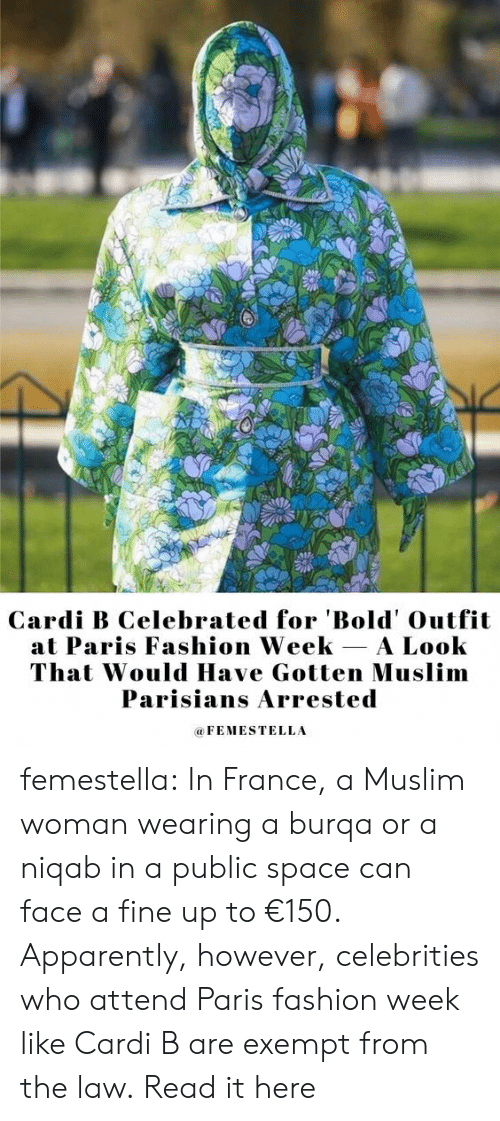 Cardi B: Cardi B Celebrated for 'Bold' Outfit  at Paris Fashion Week A Look  That Would Have Gotten Muslim  Parisians Arrested  FEMESTELLA femestella: In France, a Muslim woman wearing a burqa or a niqab in a public space can face a fine up to €150. Apparently, however, celebrities who attend Paris fashion week like Cardi B are exempt from the law. Read it here