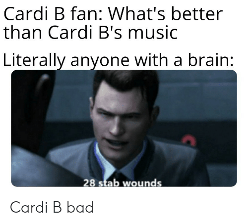 Wounds: Cardi B fan: What's better  than Cardi B's music  Literally anyone with a brain:  28 stab wounds Cardi B bad