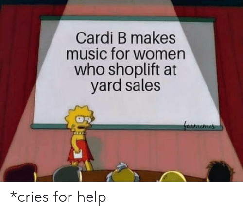 Cardi B: Cardi B makes  music for women  who shoplift at  yard sales *cries for help