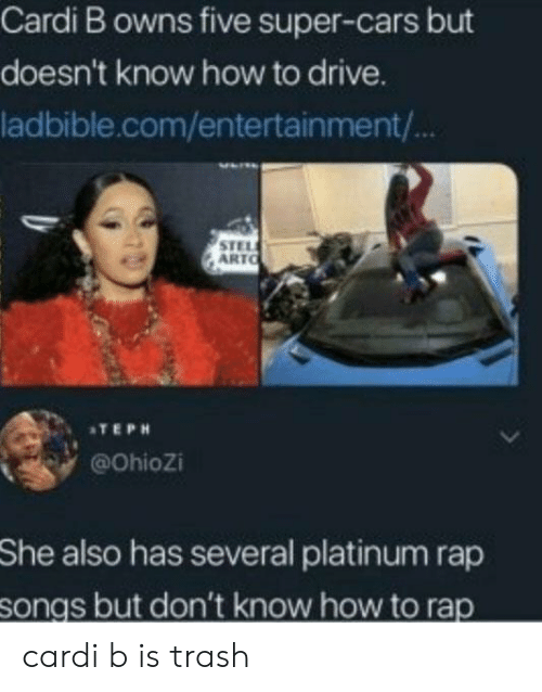 platinum: Cardi B owns five super-cars but  doesn't know how to drive.  ladbible.com/entertainment/  STEL  ARTO  ATEPH  @Ohiozi  She  also has several platinum rap  songs but don't know how to rap cardi b is trash