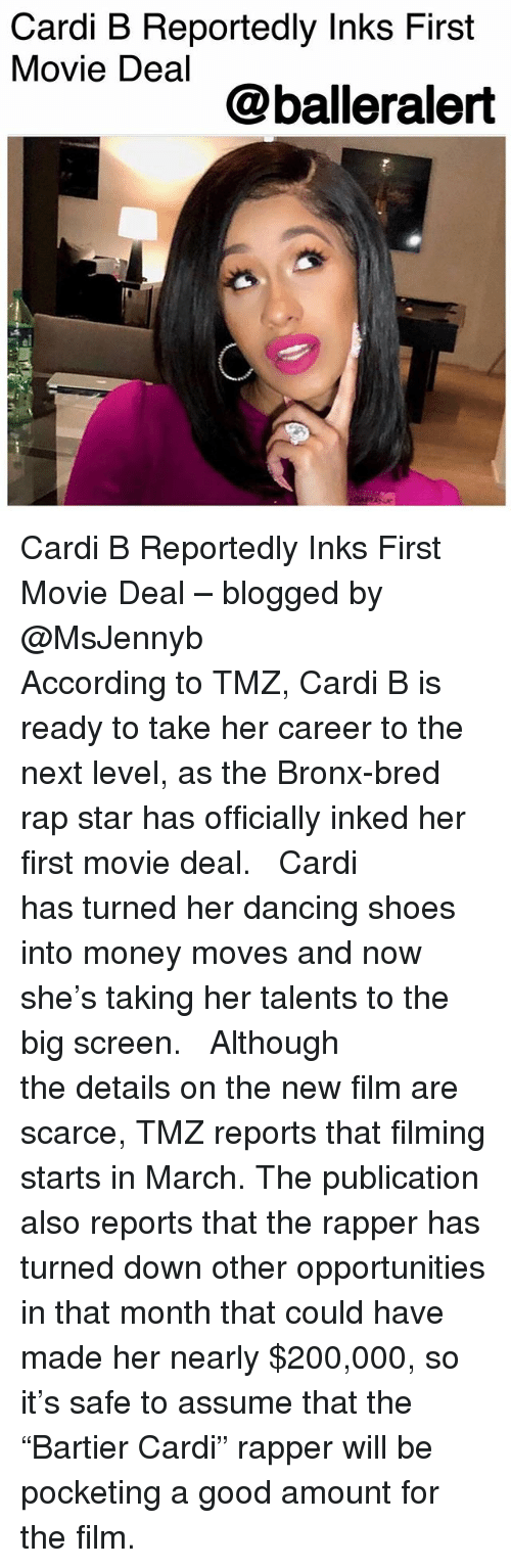 """Bailey Jay, Dancing, and Memes: Cardi B Reportedly Inks First  Movie Deal  @balleralert Cardi B Reportedly Inks First Movie Deal – blogged by @MsJennyb ⠀⠀⠀⠀⠀⠀⠀ ⠀⠀⠀⠀⠀⠀⠀ According to TMZ, Cardi B is ready to take her career to the next level, as the Bronx-bred rap star has officially inked her first movie deal. ⠀⠀⠀⠀⠀⠀⠀ ⠀⠀⠀⠀⠀⠀⠀ Cardi has turned her dancing shoes into money moves and now she's taking her talents to the big screen. ⠀⠀⠀⠀⠀⠀⠀ ⠀⠀⠀⠀⠀⠀⠀ Although the details on the new film are scarce, TMZ reports that filming starts in March. The publication also reports that the rapper has turned down other opportunities in that month that could have made her nearly $200,000, so it's safe to assume that the """"Bartier Cardi"""" rapper will be pocketing a good amount for the film."""