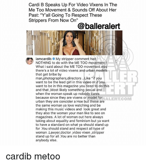"""Doctor, Feminism, and Hoe: Cardi B Speaks Up For Video Vixens In The  Me Too Movement & Sounds Off About Her  Past: """"Y'all Going To Respect These  Strippers From Now On""""  @balleralert  iamcardib My stripper comment had  NOTHING to do with the ME TOO movement!  What i said about the ME TOO movement was  there's a lot of video vixens and urban models  that get bribe by  man,photographers,directors . Like """"if you  want to be the lead girl in this video or if you  want to be in this magazine you need to do this  and that ,Most likely something sexual and  when the woman speak up nobody cares  because since they are vixens or model for  urban they are concider a Hoe but these are  the same woman ya love watching and be  making this music videos and look great and  they also the woman your man like to see on  magazines. A lot of woman out here always  taking about equality and feminism but ya want  to have a standard on what ya should stand up  for .You should stand and respect all type of  woman .Lawyer,doctor video vixen ,stripper  stand up for all You are no better than  anybody else  ERL  RALERTCONM cardib metoo"""