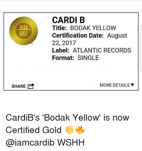 Sharee: CARDI B  Title: BODAK YELLOW  Certification Date: August  22, 2017  Label: ATLANTIC RECORDS  Format: SINGLE  RIAA  GOLD  MORE DETAILS ▼  SHARE CardiB's 'Bodak Yellow' is now Certified Gold 👏🔥 @iamcardib WSHH