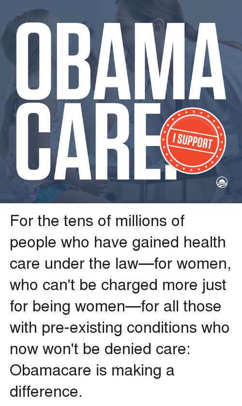Pre Existing Condition: CARE  SUPPORT For the tens of millions of people who have gained health care under the law—for women, who can't be charged more just for being women—for all those with pre-existing conditions who now won't be denied care:  Obamacare is making a difference.