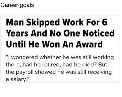 "Dank, Goals, and Work: Career goals  Man Skipped Work For 6  Years And No One Noticed  Until He Won An Award  ""I wondered whether he was still working  there, had he retired, had he died? But  the payroll showed he was still receiving  a salary"""