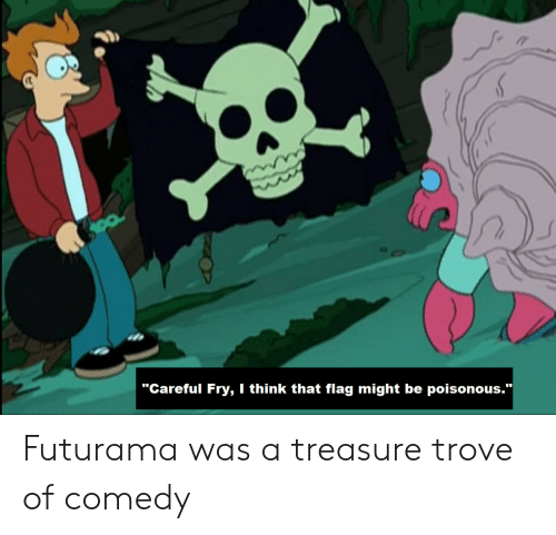 """Futurama, Comedy, and Think: """"Careful Fry, I think that flag might be poisonous.""""  Futurama was a treasure trove of comedy"""