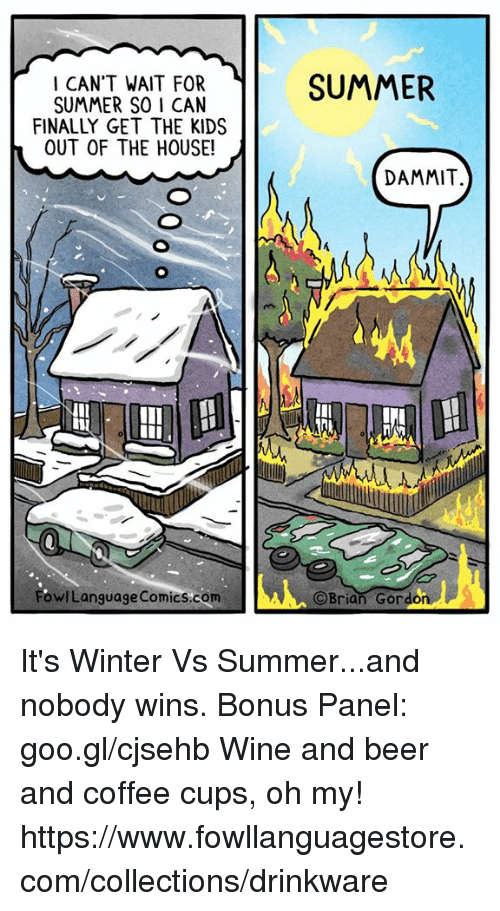 Beer, Memes, and Winter: CARERE I SUMMER  CAN'T WAIT FOR  SUMMER SO I CAN  FINALLY GET THE KIDS  OUT OF THE HOUSE!  DAMMIT.  ML  owlLanguage Comics.com  ©Brian Gordon It's Winter Vs Summer...and nobody wins. Bonus Panel: goo.gl/cjsehb  Wine and beer and coffee cups, oh my! https://www.fowllanguagestore.com/collections/drinkware