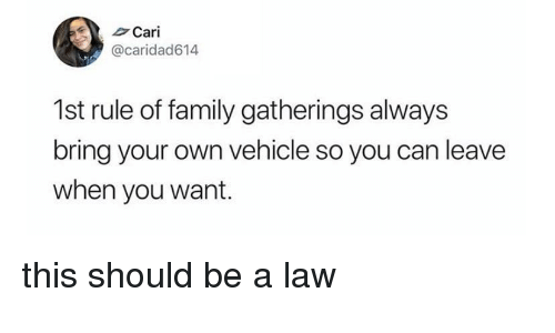 Family, Can, and Law: Cari  @caridad614  1st rule of family gatherings always  bring your own vehicle so you can leave  when you want. this should be a law
