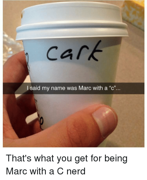 "Marc With A C: Cark  I said my name was Marc with a ""c'.. That's what you get for being Marc with a C nerd"