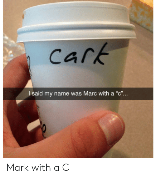 """Carking: cark  I said my name was Marc with a """"c""""... Mark with a C"""