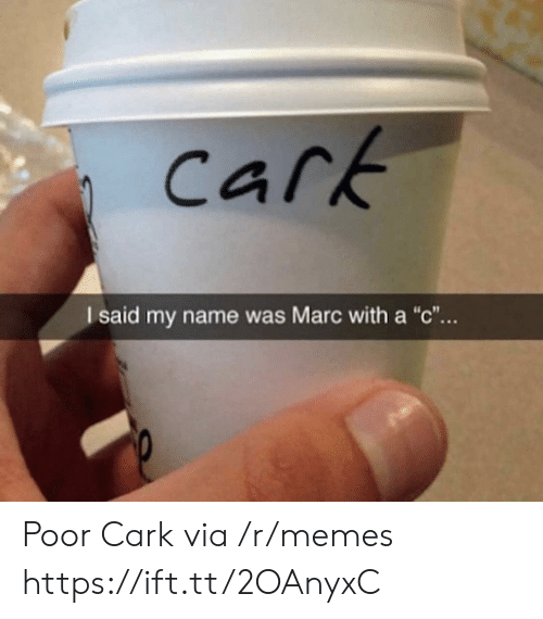 "Marces: cark  I said my name was Marc with a ""c"".. Poor Cark via /r/memes https://ift.tt/2OAnyxC"