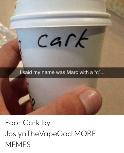"Marc With A C: cark  I said my name was Marc with a ""c"".. Poor Cark by JoslynTheVapeGod MORE MEMES"