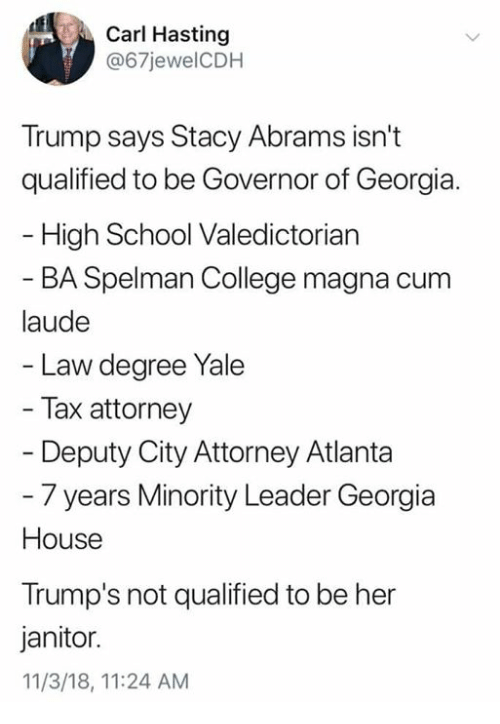 College, Cum, and Memes: Carl Hasting  @67jewelCDH  Trump says Stacy Abrams isn't  qualified to be Governor of Georgia.  High School Valedictorian  BA Spelman College magna cum  laude  Law degree Yale  Tax attorney  Deputy City Attorney Atlanta  - 7 years Minority Leader Georgia  House  Trump's not qualified to be her  janitor.  11/3/18, 11:24 AM