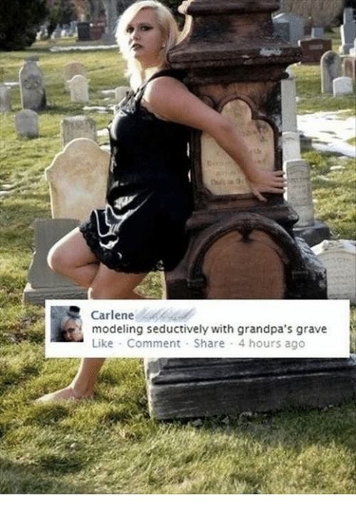 Seductively: Carlene  u  modeling seductively with grandpa's grave  Like Comment Share 4 hours ago