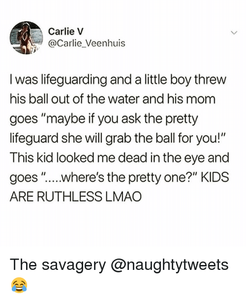 """Funny, Lmao, and Kids: Carlie v  @Carlie_Veenhuis  I was lifeguarding and a little boy threw  his ball out of the water and his mom  goes """"maybe if you ask the pretty  lifeguard she will grab the ball for you!""""  This kid looked me dead in the eye and  goes """".....where's the pretty one?"""" KIDS  ARE RUTHLESS LMAO The savagery @naughtytweets 😂"""