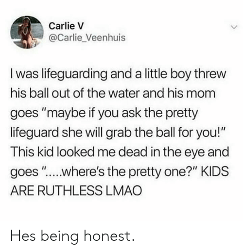 "Lmao, Kids, and Water: Carlie V  @Carlie_Veenhuis  I was lifeguarding and a little boy threw  his ball out of the water and his mom  goes ""maybe if you ask the pretty  lifeguard she will grab the ball for you!""  This kid looked me dead in the eye and  goes ""....where's the pretty one?"" KIDS  ARE RUTHLESS LMAO Hes being honest."