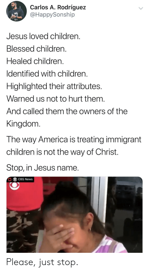America, Blessed, and Children: Carlos A. Rodríguez  @HappySonship  Jesus loved children  Blessed children.  Healed children.  Identified with children  Highlighted their attributes.  Warned us not to hurt them.  And called them the owners of the  Kingdom  The way America is treating immigrant  children is not the way of Christ.  Stop, in Jesus name.  CBS News Please, just stop.