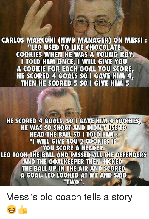 """Cookies, Goals, and Head: CARLOS MARCONI (NWB MANAGER) ON MESSI  """"LEO USED TO LIKE CHOCOLATE  COOKIES WHEN HE WAS A YOUNG BOY  I TOLD HIM ONCE, WILL GIVE YOU  A COOKIE FOR EACH GOAL YOU SCORE  HE SCORED 4 GOALS SO I GAVE HIM 4  THEN HE SCORED 5 SQ I GIVE HIM 5  HE SCORED 4 GOALS. SO I GAVE HIM 4 COOKIES  HE WAS SO0 SHORT AND DIDN'T USE TO  HEAD TE BALL SO I TOLD HIM  """"I WILL GIVE YOU 2 COOKIES  YOU SCORE A HEADER  LEO TOOK THE BALL AND PASSED ALL THE DEFENDERS  AND THE GOALKEEPER THEN KICKED  THE BALL UP IN THE AIR AND SCORED  A GOAL. LEO LOOKED AT ME AND SAID  """"TWO"""". Messi's old coach tells a story 😆👍"""