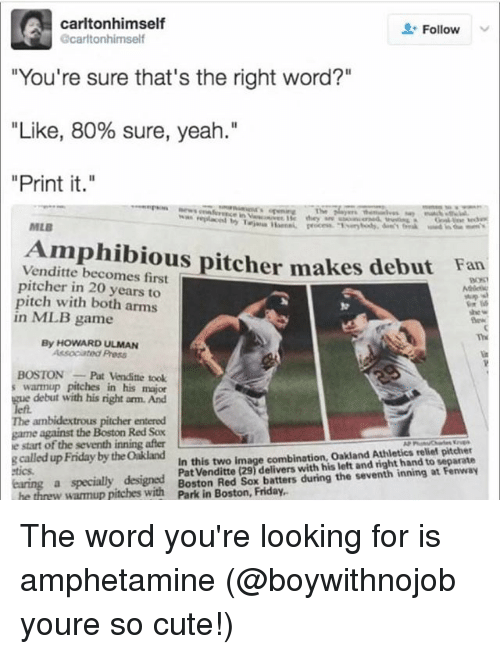 """Athletics: carltonhimself  Follow  carltonhimself  """"You're sure that's the right word?""""  """"Like, 80% sure, yeah.""""  """"Print it.""""  MLB  Amphibious pitcher makes debut  Venditte becomes first  pitcher in 20 years to  pitch with both arms  Fan  93%  in ML.B game  Th  By HOWARD ULMAN  Associated Press  BOSTONPat Venditte took  warmup pitches in his major  e debut with his right arm. And  The ambidextrous pitcher entered  game against the Boston Red Sox  e start of the seventh inning after  clled uFriday by tdite ns elivers uh n the seventh ining at Fenwa  In this two image combination, Oakland Athletics relief pitcher  Pat Venditte (29) delivers with his left and right hand to separate  tics  a specially designed  w warmup pitewithon Red Sox batters during the seventh inning at Fenwa The word you're looking for is amphetamine (@boywithnojob youre so cute!)"""