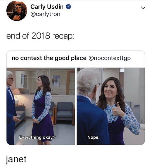 janet: Carly Usdin  @carlytron  end of 2018 recap:  no context the good place @nocontexttgp  Everything okay?  Nope. janet