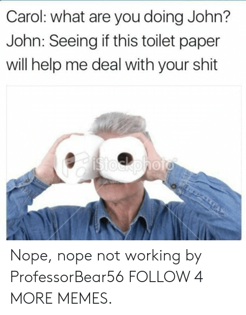 Nope Nope: Carol: what are you doing John?  John: Seeing if this toilet paper  will help me deal with your shit  Stockphoto Nope, nope not working by ProfessorBear56 FOLLOW 4 MORE MEMES.