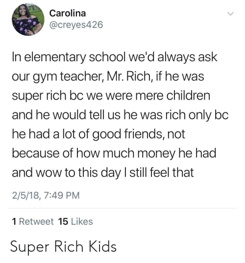 To This Day: Carolina  @creyes426  In elementary school we'd always ask  our gym teacher, Mr. Rich, if he was  super rich bC we were mere children  and he would tell us he was rich only bc  he had a lot of good friends, not  because of how much money he had  and wow to this day I still feel that  2/5/18, 7:49 PM  1 Retweet 15 Likes Super Rich Kids
