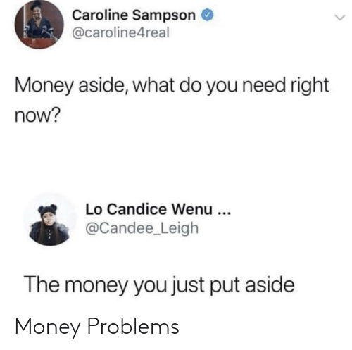 Money, You, and Now: Caroline Sampson  @caroline4real  Money aside, what do you need right  now?  Lo Candice Wenu ..  @Candee_Leigh  The money you just put aside Money Problems