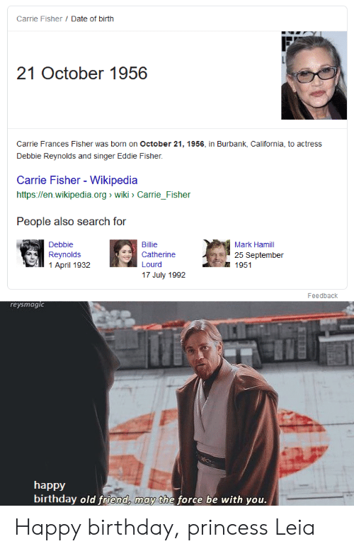 Birthday, Carrie Fisher, and Mark Hamill: Carrie Fisher / Date of birth  21 October 1956  Carrie Frances Fisher was born on October 21, 1956, in Burbank, California, to actress  Debbie Reynolds and singer Eddie Fisher.  Carrie Fisher - Wikipedia  http://en.wikipedia.org wiki > Carrie_Fisher  People also search for  Debbie  Billie  Mark Hamill  Reynolds  1 April 1932  Catherine  25 September  1951  Lourd  17 July 1992  Feedback  reysmagic  happy  birthday old friend, may the force be with you. Happy birthday, princess Leia