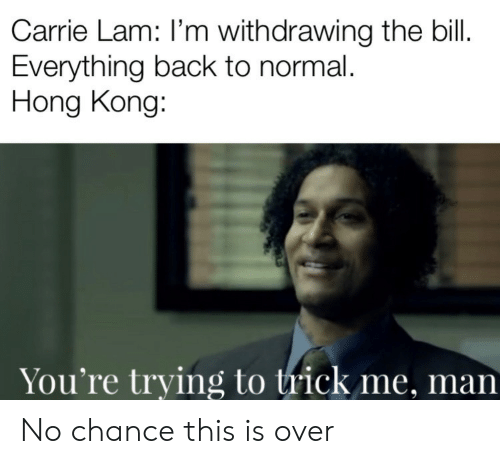 lam: Carrie Lam: I'm withdrawing the bill.  Everything back to normal.  Hong Kong:  You're trying to trick me, man No chance this is over