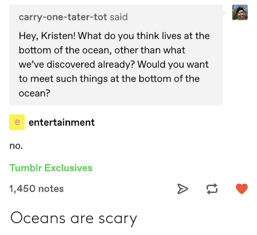 Kristen: carry-one-tater-tot said  Hey, Kristen! What do you think lives at the  bottom of the ocean, other than what  we've discovered already? Would you want  to meet such things at the bottom of the  ocean?  e entertainment  no.  Tumblr Exclusives  1,450 notes Oceans are scary