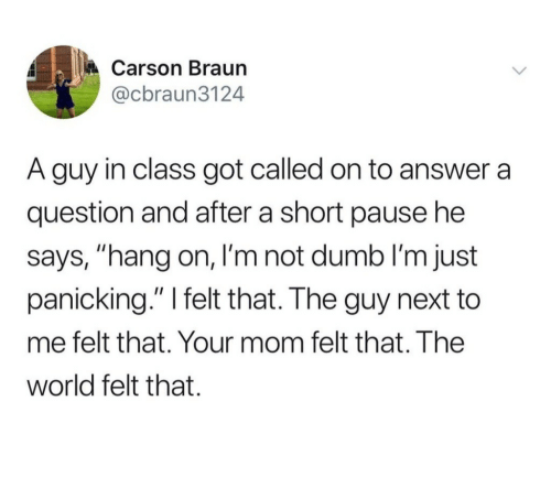 """Dumb, World, and Mom: Carson Braun  @cbraun3124  A guy in class got called on to answer a  question and after a short pause he  says, """"hang on, I'm not dumb I'm just  panicking."""" I felt that. The guy next to  me felt that. Your mom felt that. The  world felt that."""
