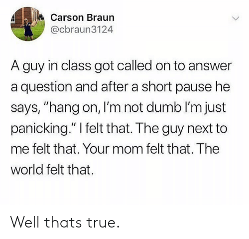 "Dumb, True, and World: Carson Braun  @cbraun3124  A guy in class got called on to answer  a question and after a short pause he  says, ""hang on, I'm not dumb I'm just  panicking."" I felt that. The guy next to  me felt that. Your mom felt that. The  world felt that Well thats true."
