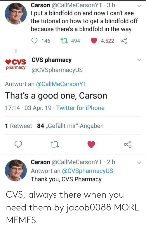 "CVS: Carson @CallMeCarsonYT 3 h  I put a blindfold on and now I can't see  the tutorial on how to get a blindfold off  because there's a blindfold in the way  146 t 494 4.522  VCVS CVS pharmacjy  pharmacy@cVSpharmacyUS  Antwort an @CallMeCarsonYT  That's a good one, Carson  17:14 03 Apr. 19 Twitter for iPhone  1 Retweet 84 ,Gefällt mir""-Angaben  Carson @CallMeCarsonYT 2 h  Antwort an @CVSpharmacyUS  Thank you, CVS Pharmacy CVS, always there when you need them by jacob0088 MORE MEMES"