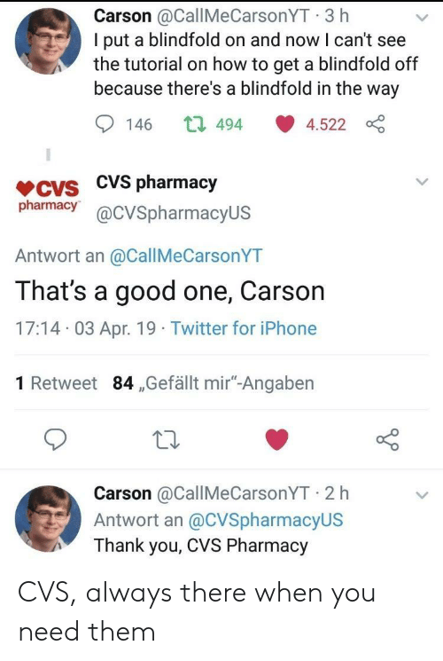 "CVS: Carson @CallMeCarsonYT 3 h  I put a blindfold on and now I can't see  the tutorial on how to get a blindfold off  because there's a blindfold in the way  146 t 494 4.522  VCVS CVS pharmacjy  pharmacy@cVSpharmacyUS  Antwort an @CallMeCarsonYT  That's a good one, Carson  17:14 03 Apr. 19 Twitter for iPhone  1 Retweet 84 ,Gefällt mir""-Angaben  Carson @CallMeCarsonYT 2 h  Antwort an @CVSpharmacyUS  Thank you, CVS Pharmacy CVS, always there when you need them"
