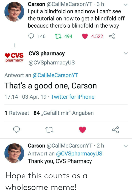 "CVS: Carson @CallMeCarsonYT 3 h  l put a blindfold on and now l can't see  the tutorial on how to get a blindfold off  because there's a blindfold in the way  146 ロ494 ·4.522  CVS pharmacy  pharmacy@cVSpharmacyus  Antwort an @CallMeCarsonYT  That's a good one, Carson  17:14 03 Apr. 19 Twitter for iPhone  1 Retweet 84 ,Gefällt mir""-Angaben  Carson @CallMeCarsonYT 2 h  Antwort an @CVSpharmacyUS  Thank you, CVS Pharmacy Hope this counts as a wholesome meme!"