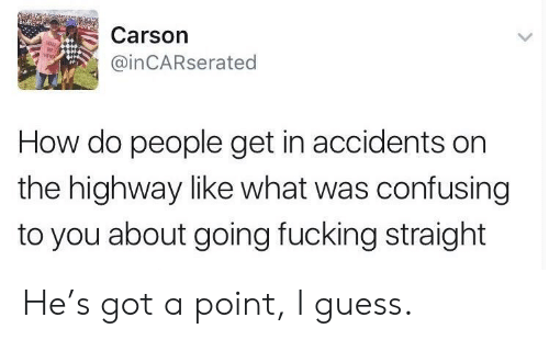 Guess, How, and Got: Carson  @inCARserated  How do people get in accidents on  the highway like what was confusing  to you about going fucking straight He's got a point, I guess.