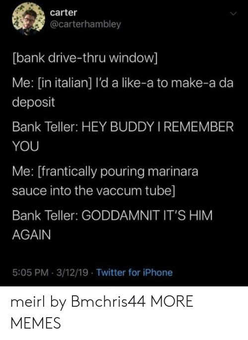Thru: carter  @carterhambley  [bank drive-thru window]  Me: [in italian] l'da like-a to make-a da  deposit  Bank Teller: HEY BUDDY I REMEMBER  YOU  Me: [frantically pouring marinara  sauce into the vaccum tube]  Bank Teller: GODDAMNIT IT'S HIM  AGAIN  5:05 PM 3/12/19 Twitter for iPhone meirl by Bmchris44 MORE MEMES