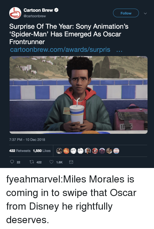 Miles Morales: Cartoon Brew  Follow  @cartoonbrew  Surprise Of The Year: Sony Animation's  Spider-Man' Has Emerged As Oscar  Frontrunner  cartoonbrew.com/awards/surpris ..  7:37 PM-10 Dec 2018  422 Retweets 1,550 Likes fyeahmarvel:Miles Morales is coming in to swipe that Oscar from Disney he rightfully deserves.