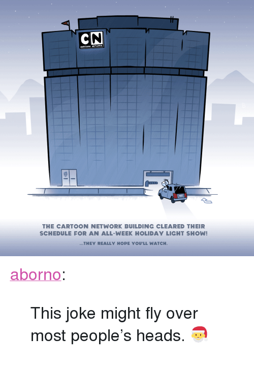 """Cartoon Network, Tumblr, and Blog: CARTOON NETHOR  Cuun  THE CARTOON NETWORK BUILDING CLEARED THEIR  SCHEDULE FOR AN ALL-WEEK HOLIDAY LIGHT SHOW!  THEY REALLY HOPE YOU'LL WATCH <p><a href=""""http://aborno.tumblr.com/post/168867925684/this-joke-might-fly-over-most-peoples-heads"""" class=""""tumblr_blog"""">aborno</a>:</p><blockquote><p>This joke might fly over most people's heads. 🎅</p></blockquote>"""