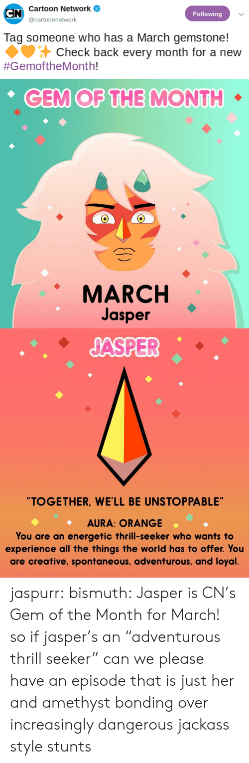 "Cartoon Network, Tumblr, and Amethyst: Cartoon Network  Following  @cartoonnetwork  Tag someone who has a March gemstone!  Check back every month for a new  #GemoftheMonth!   CEM OF THE MONTH  MARCH  Jasper   ""TOGETHER, WE'LL BE UNSTOPPABLE""  AURA: ORANGE  You are an energetic thrill-seeker who wants to  experience all the things the world has to offer. You  are creative, spontaneous, adventurous, and loyal jaspurr:  bismuth:  Jasper is CN's Gem of the Month for March!  so if jasper's an ""adventurous thrill seeker"" can we please have an episode that is just her and amethyst bonding over increasingly dangerous jackass style stunts"