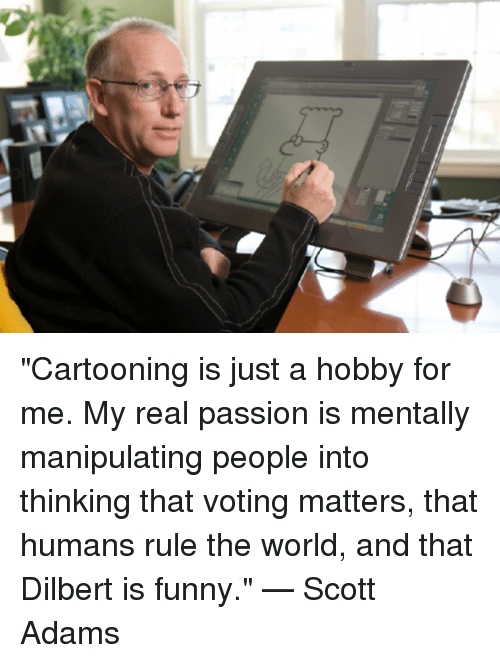 "Scott Adams: ""Cartooning is just a hobby for me. My real passion is mentally manipulating people into thinking that voting matters, that humans rule the world, and that Dilbert is funny.""    —  Scott Adams"
