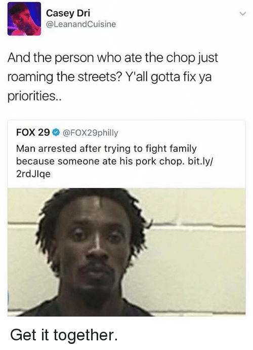 Porking: Casey Dri  (a LeanandCuisine  And the person who ate the chop just  roaming the streets? Y'all gotta fix ya  priorities..  FOX 29  FOX29philly  Man arrested after trying to fight family  because someone ate his pork chop. bit.ly/  2rdJlqe Get it together.