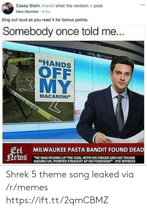 """Memes, Shrek, and Milwaukee: Casey Stein shared what the random.'s post.  New Member 6 hrs  Sing out loud as you read it for bonus points.  Somebody once told me  EMERCHAN  """"HANDS  OFF  MY  MACARONI""""  el  MILWAUKEE PASTA BANDIT FOUND DEAD  HE WAS PICKING UP THE GUN, WITH HIS FINGERAND HIS THUMB  RAISING UP, POINTED STRAIGHT AT HIS FOREHEAD"""" EYE WITNESS Shrek 5 theme song leaked via /r/memes https://ift.tt/2qmCBMZ"""
