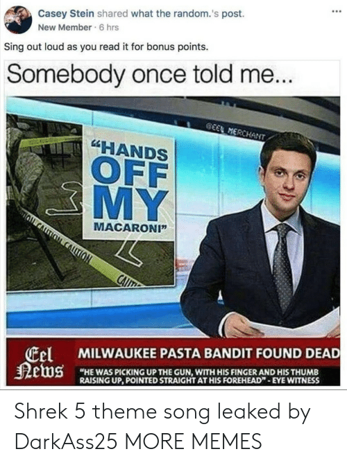 """Dank, Memes, and Shrek: Casey Stein shared what the random.'s post.  New Member 6 hrs  Sing out loud as you read it for bonus points.  Somebody once told me  EMERCHAN  """"HANDS  OFF  MY  MACARONI""""  el  MILWAUKEE PASTA BANDIT FOUND DEAD  HE WAS PICKING UP THE GUN, WITH HIS FINGERAND HIS THUMB  RAISING UP, POINTED STRAIGHT AT HIS FOREHEAD"""" EYE WITNESS Shrek 5 theme song leaked by DarkAss25 MORE MEMES"""