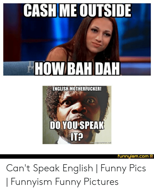 Speak English Meme: CASH ME OUTSIDE  HOWBAH DAH  ENGLISH MOTHERFUCKER!  DO YOU SPEAK  IT?  gsnsraior.net  Funnyism.com E Can't Speak English | Funny Pics | Funnyism Funny Pictures