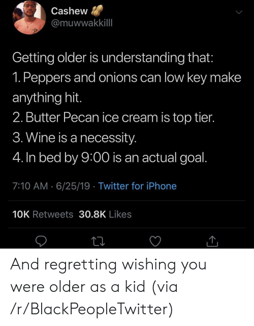 tier: Cashew  @muwwakkillI  Getting older is understanding that:  1. Peppers and onions can low key make  anything hit.  2. Butter Pecan ice cream is top tier.  3. Wine is a necessity.  4. In bed by 9:00 is an actual goal.  7:10 AM 6/25/19 Twitter for iPhone  10K Retweets 30.8K Likes And regretting wishing you were older as a kid (via /r/BlackPeopleTwitter)