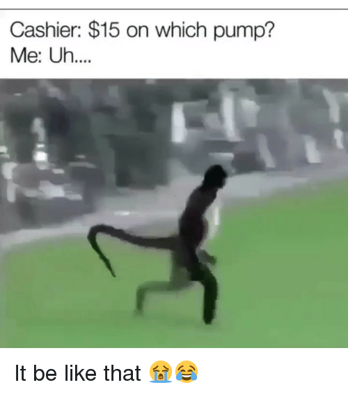 Be Like, Funny, and Like: Cashier: $15 on which pump?  Me: Uh.... It be like that 😭😂