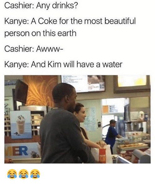 Beautiful, Funny, and Kanye: Cashier: Any drinks?  Kanye: A Coke for the most beautiful  person on this earth  Cashier: Awww-  Kanye: And Kim will have a water  VER 😂😂😂